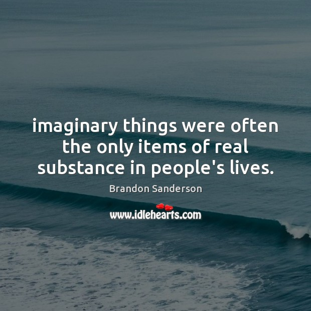 Imaginary things were often the only items of real substance in people's lives. Image