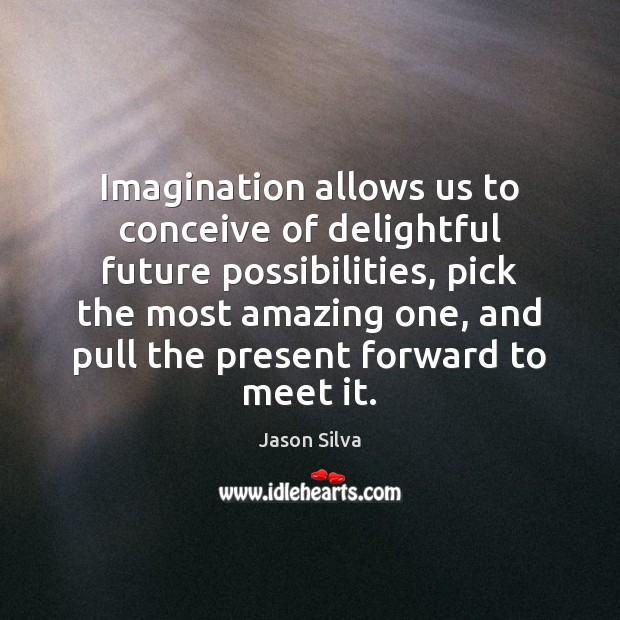 Imagination allows us to conceive of delightful future possibilities, pick the most Image