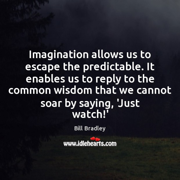 Image, Imagination allows us to escape the predictable. It enables us to reply