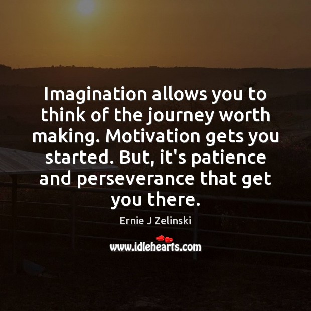 Imagination allows you to think of the journey worth making. Motivation gets Image