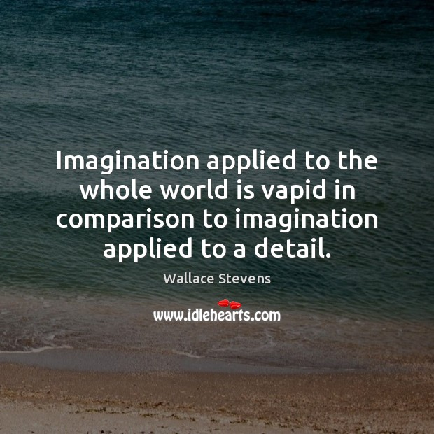 Imagination applied to the whole world is vapid in comparison to imagination Comparison Quotes Image