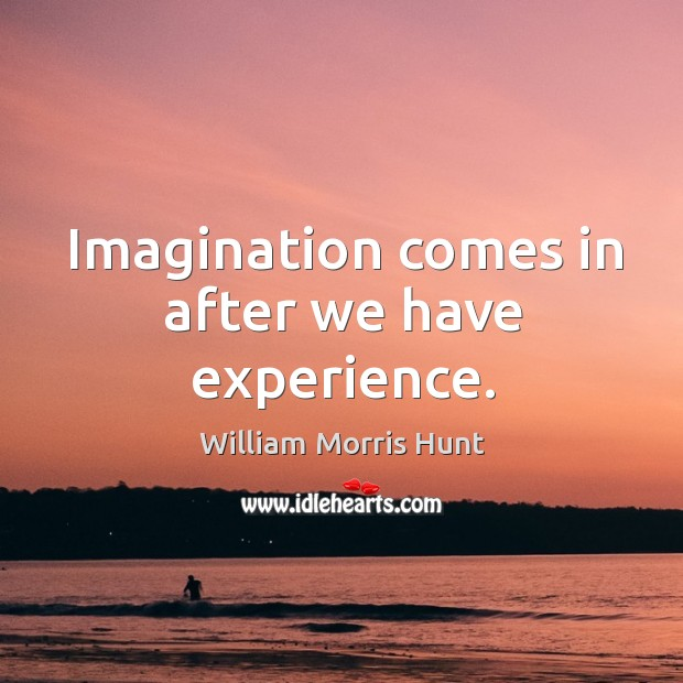 Imagination comes in after we have experience. Image