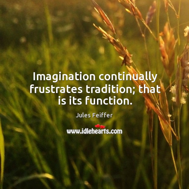 Image, Imagination continually frustrates tradition; that is its function.