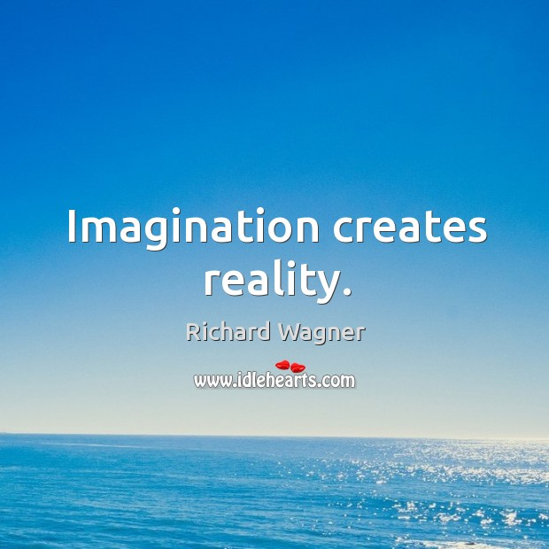 Imagination creates reality. Richard Wagner Picture Quote