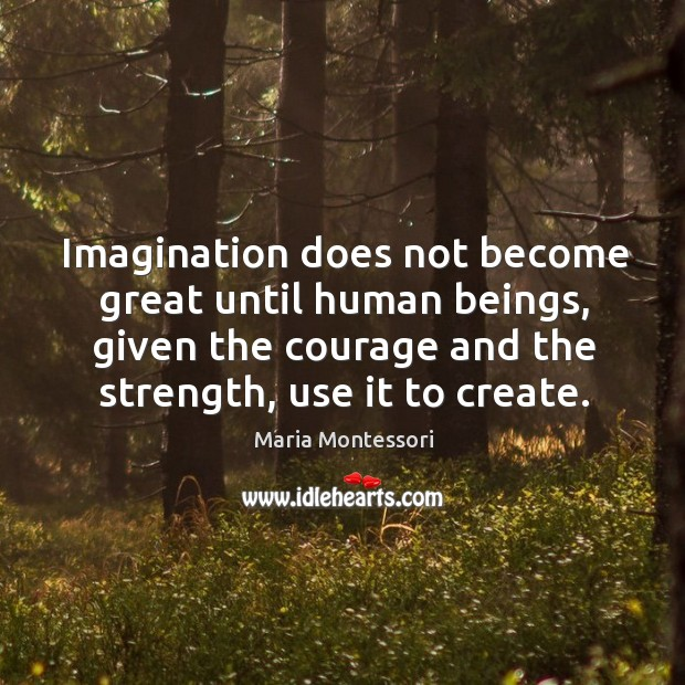 Imagination does not become great until human beings, given the courage and Image