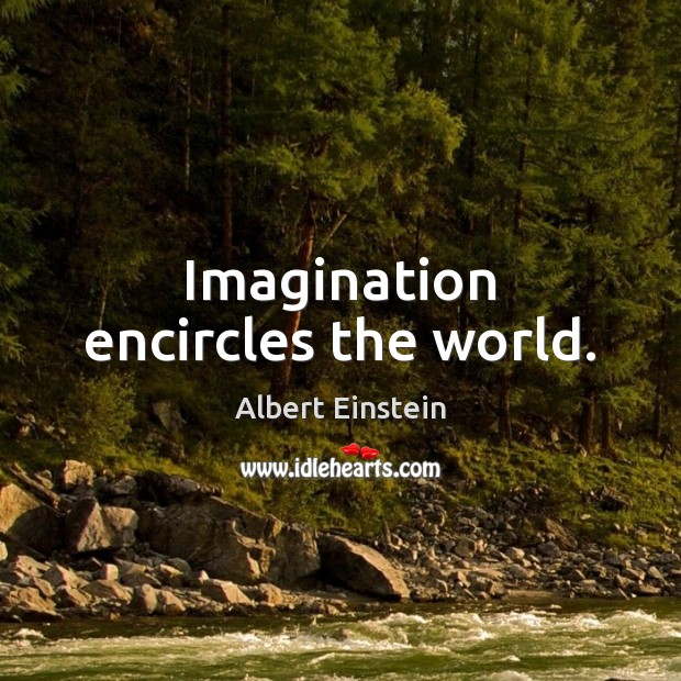 Image, Imagination encircles the world.