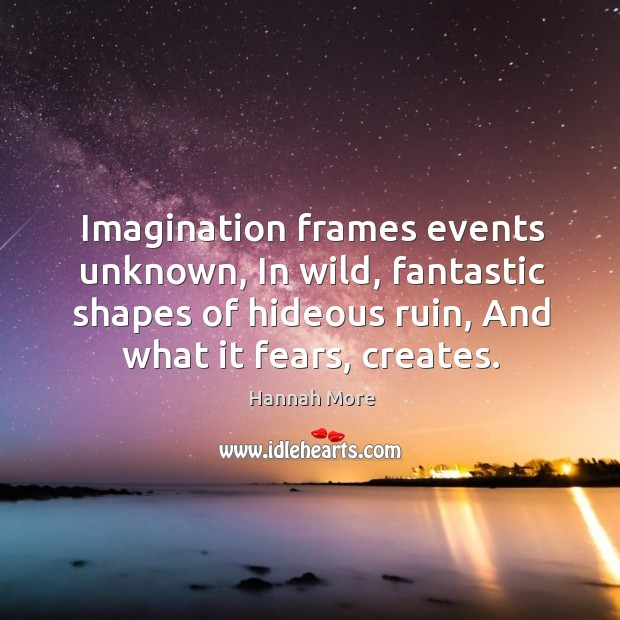 Imagination frames events unknown, in wild, fantastic shapes of hideous ruin, and what it fears, creates. Image