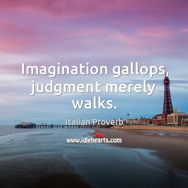 Imagination gallops, judgment merely walks. Image
