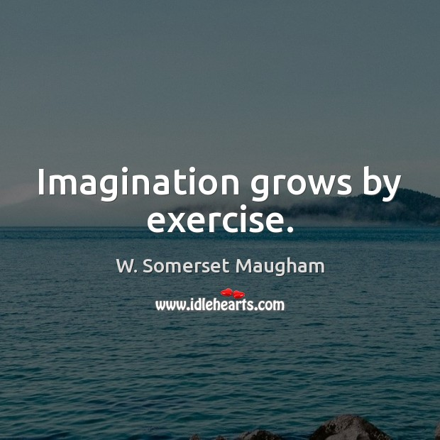 Imagination grows by exercise. Image