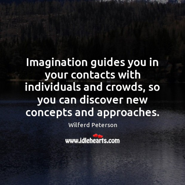 Imagination guides you in your contacts with individuals and crowds, so you Wilferd Peterson Picture Quote