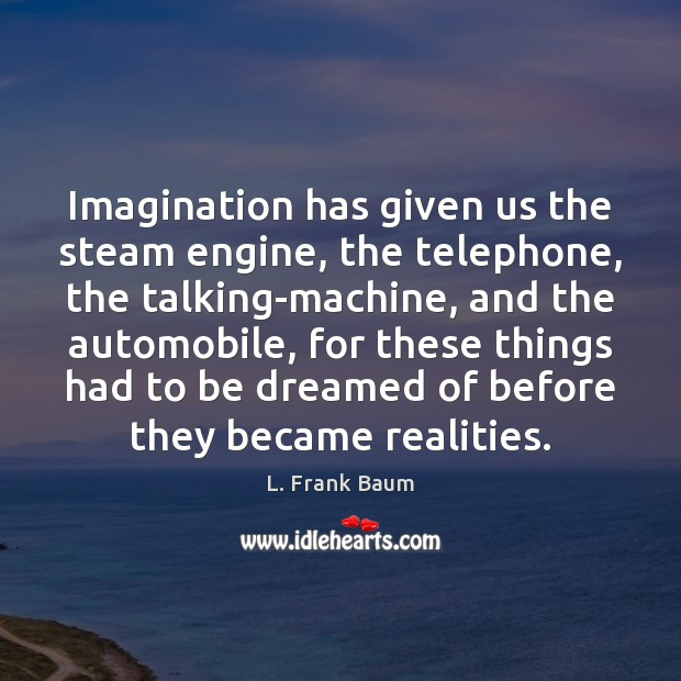 Imagination has given us the steam engine, the telephone, the talking-machine, and L. Frank Baum Picture Quote