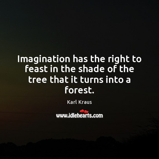 Image, Imagination has the right to feast in the shade of the tree that it turns into a forest.