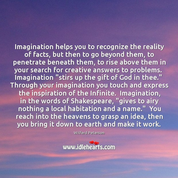 Imagination helps you to recognize the reality of facts, but then to Image
