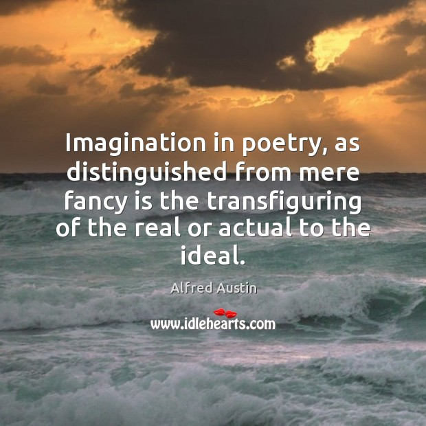 Imagination in poetry, as distinguished from mere fancy is the transfiguring of Image