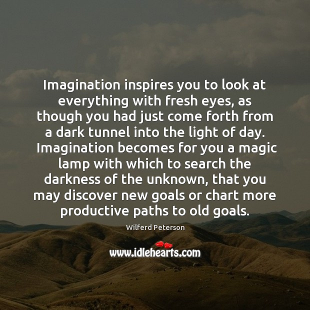 Imagination inspires you to look at everything with fresh eyes, as though Wilferd Peterson Picture Quote