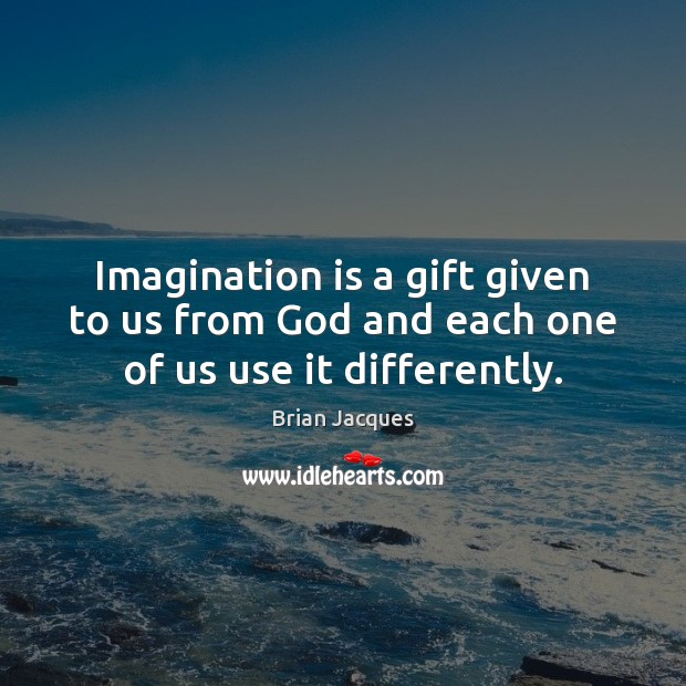 Imagination is a gift given to us from God and each one of us use it differently. Brian Jacques Picture Quote