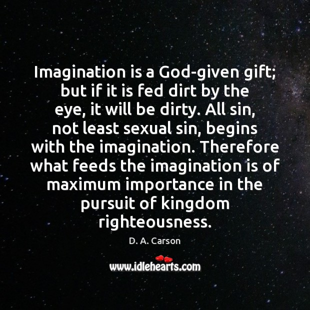 Imagination is a God-given gift; but if it is fed dirt by Image