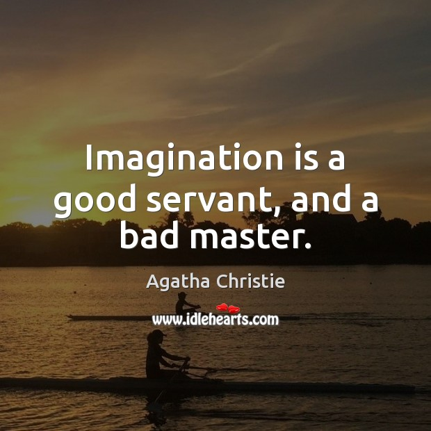 Image, Imagination is a good servant, and a bad master.