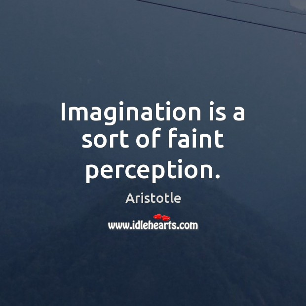 Image, Imagination is a sort of faint perception.