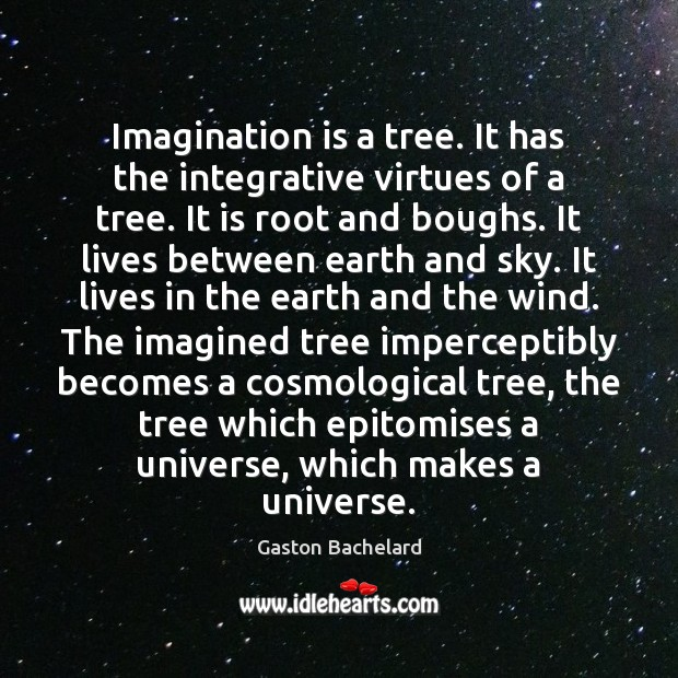 Imagination is a tree. It has the integrative virtues of a tree. Gaston Bachelard Picture Quote