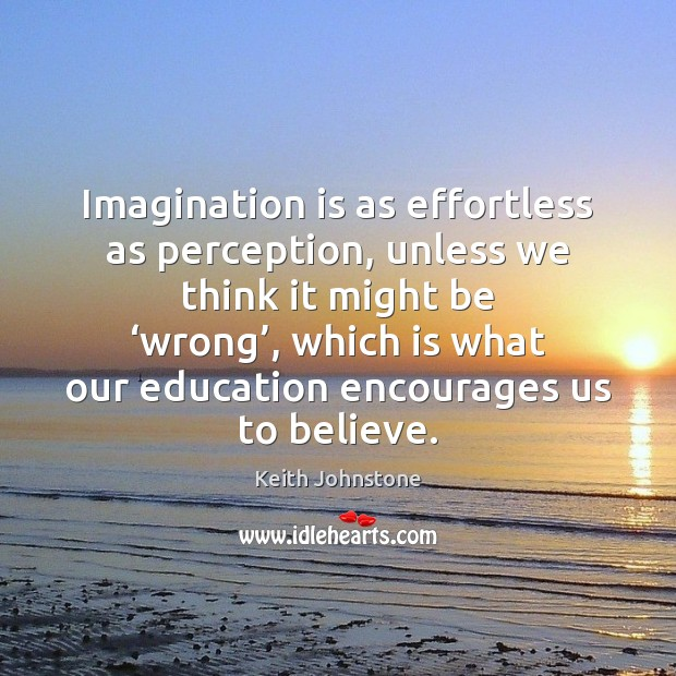 Imagination is as effortless as perception, unless we think it might be ' Imagination Quotes Image