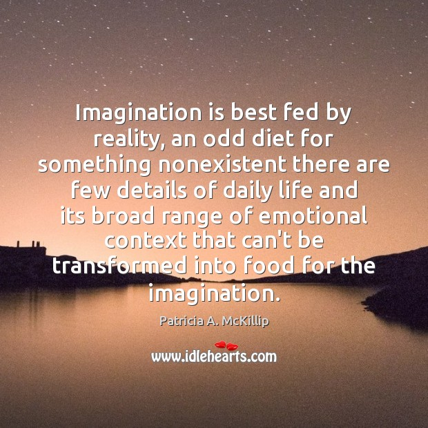 Patricia A. McKillip Picture Quote image saying: Imagination is best fed by reality, an odd diet for something nonexistent