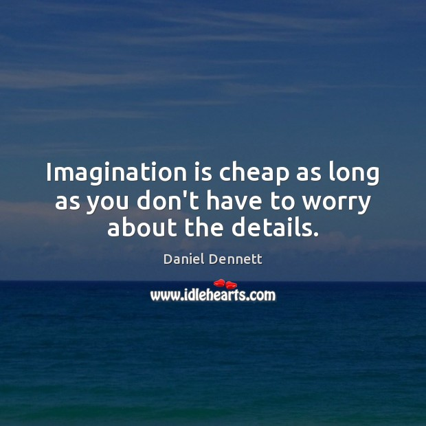 Image, Imagination is cheap as long as you don't have to worry about the details.