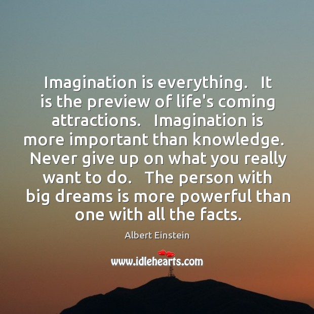 Image, Imagination is everything.   It is the preview of life's coming attractions.   Imagination