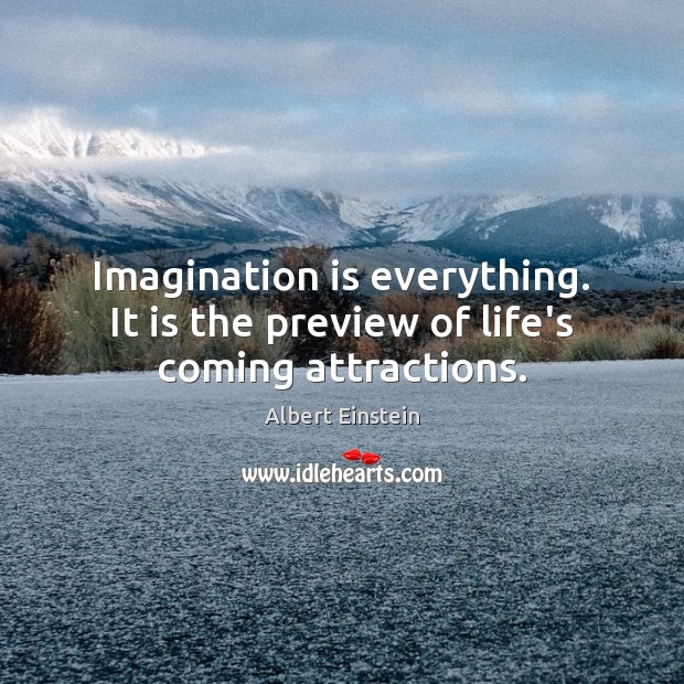 Image, Imagination is everything. It is the preview of life's coming attractions.