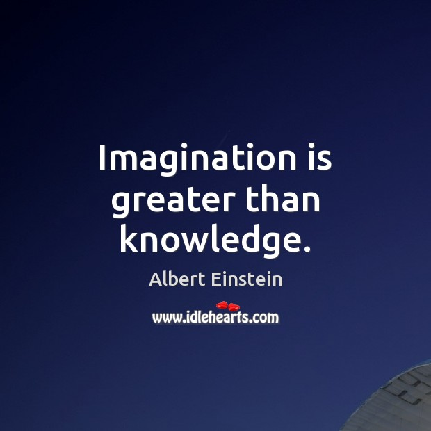 Imagination is greater than knowledge. Imagination Quotes Image