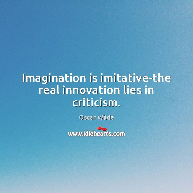 Image, Imagination is imitative-the real innovation lies in criticism.