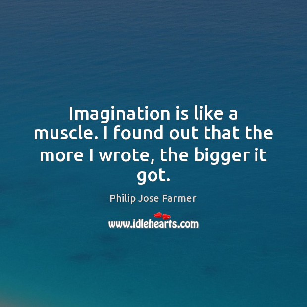 Imagination is like a muscle. I found out that the more I wrote, the bigger it got. Imagination Quotes Image