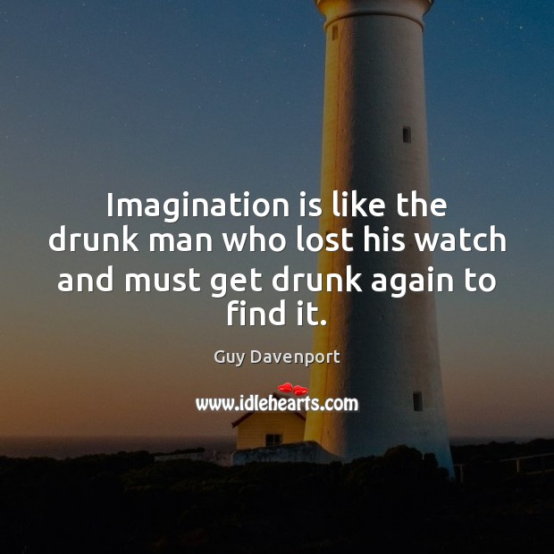 Imagination is like the drunk man who lost his watch and must get drunk again to find it. Imagination Quotes Image