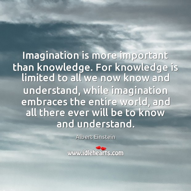 Image, Imagination is more important than knowledge. For knowledge is limited to all