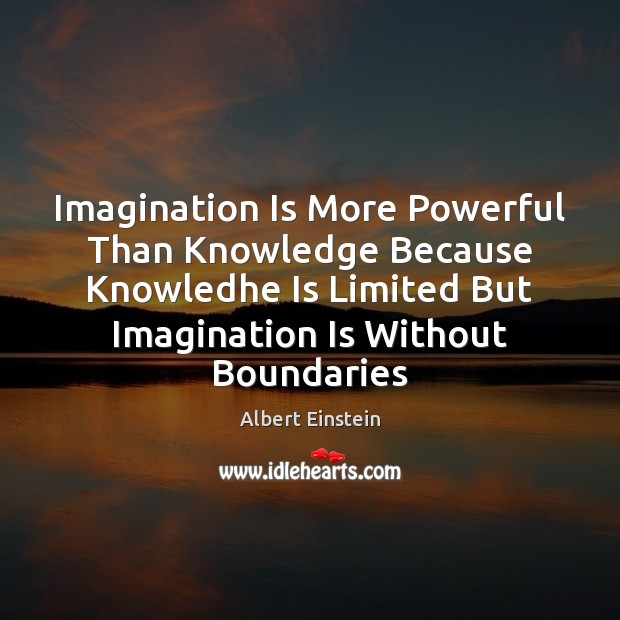Image, Imagination Is More Powerful Than Knowledge Because Knowledhe Is Limited But Imagination