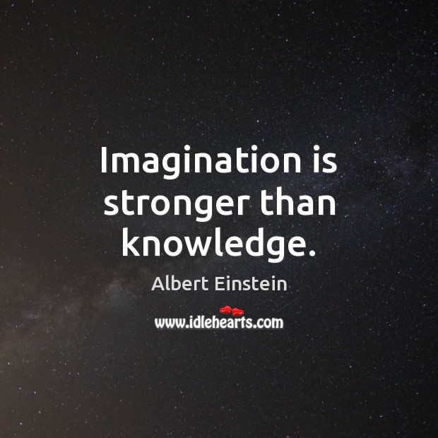 Image, Imagination is stronger than knowledge.