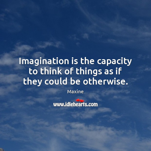 Image, Imagination is the capacity to think of things as if they could be otherwise.