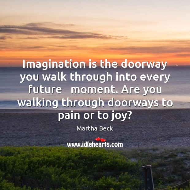 Imagination is the doorway you walk through into every future   moment. Are Martha Beck Picture Quote