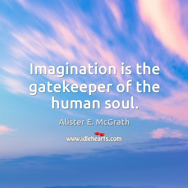 Imagination is the gatekeeper of the human soul. Alister E. McGrath Picture Quote