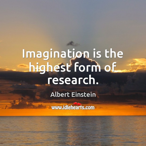 Image, Imagination is the highest form of research.