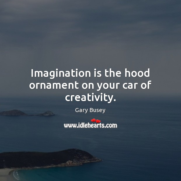 Imagination is the hood ornament on your car of creativity. Imagination Quotes Image