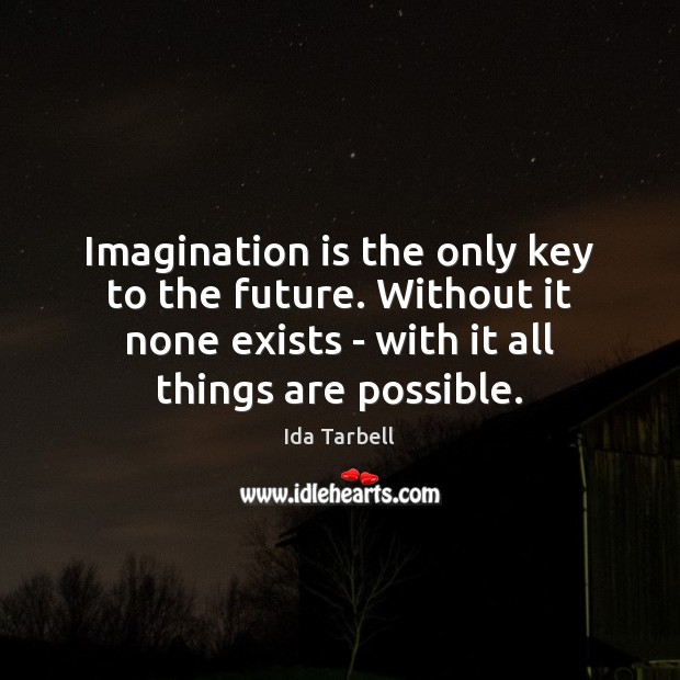 Image, Imagination is the only key to the future. Without it none exists
