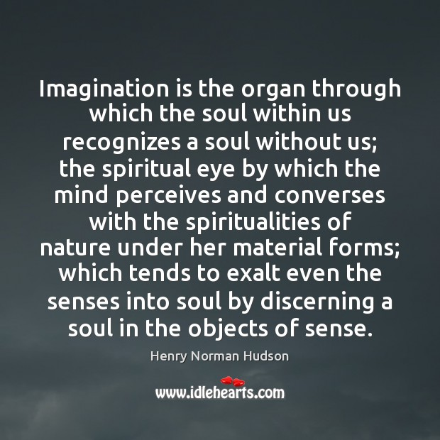 Imagination is the organ through which the soul within us recognizes a Image