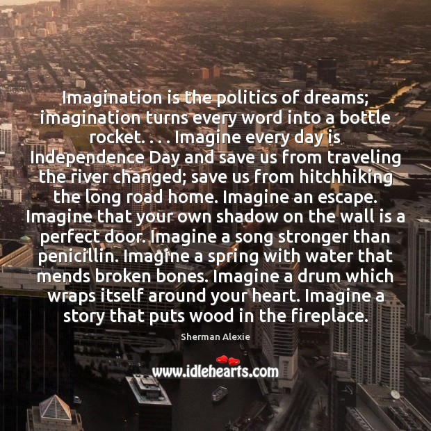 Imagination is the politics of dreams; imagination turns every word into a Independence Day Quotes Image