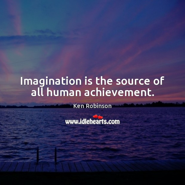 Imagination is the source of all human achievement. Ken Robinson Picture Quote