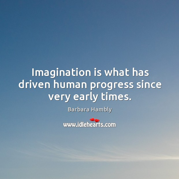 Imagination is what has driven human progress since very early times. Barbara Hambly Picture Quote