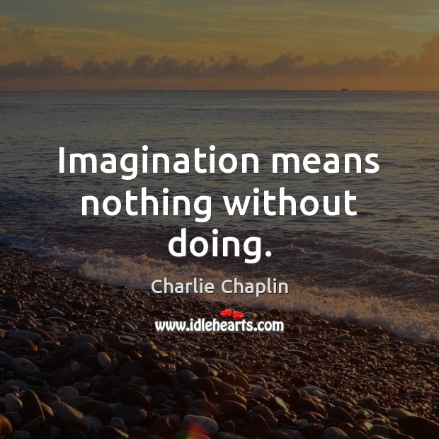 Image, Imagination means nothing without doing.