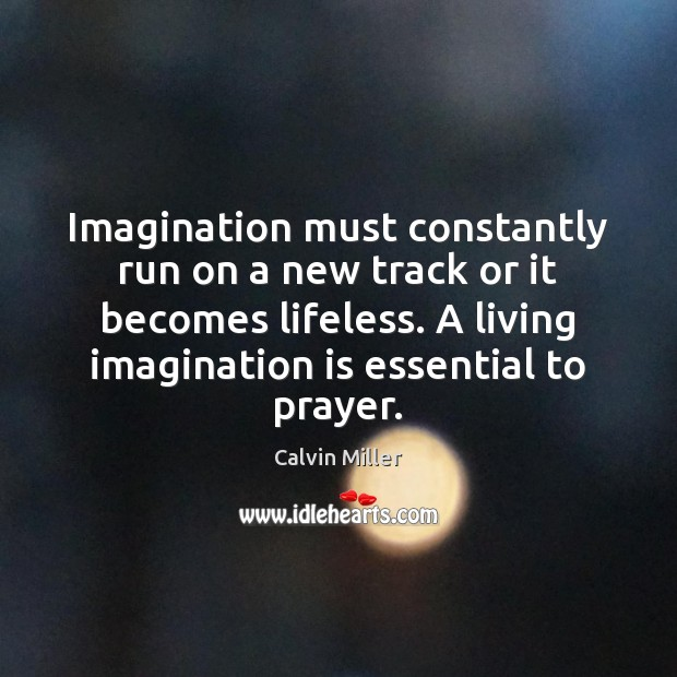 Image, Imagination must constantly run on a new track or it becomes lifeless.