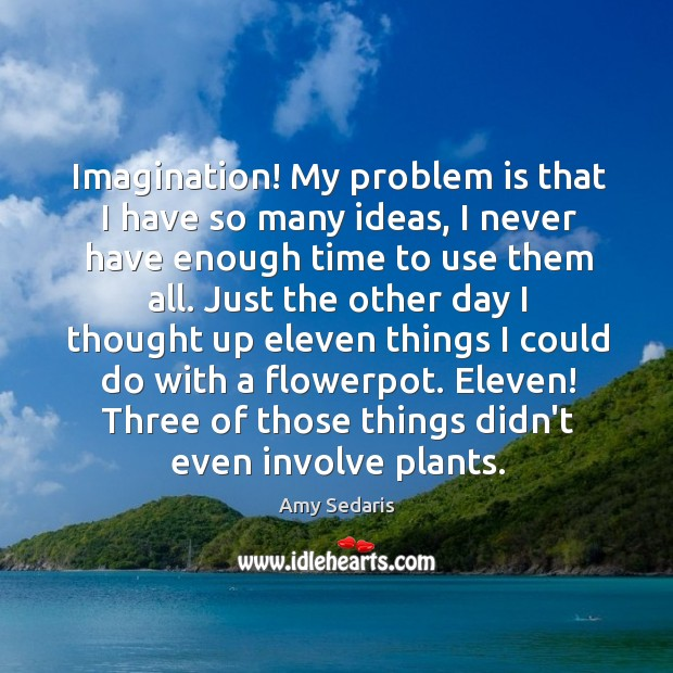 Imagination! My problem is that I have so many ideas, I never Image