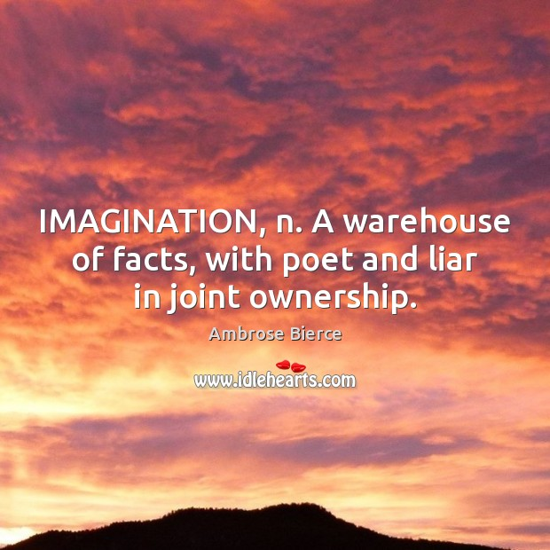 Image, IMAGINATION, n. A warehouse of facts, with poet and liar in joint ownership.
